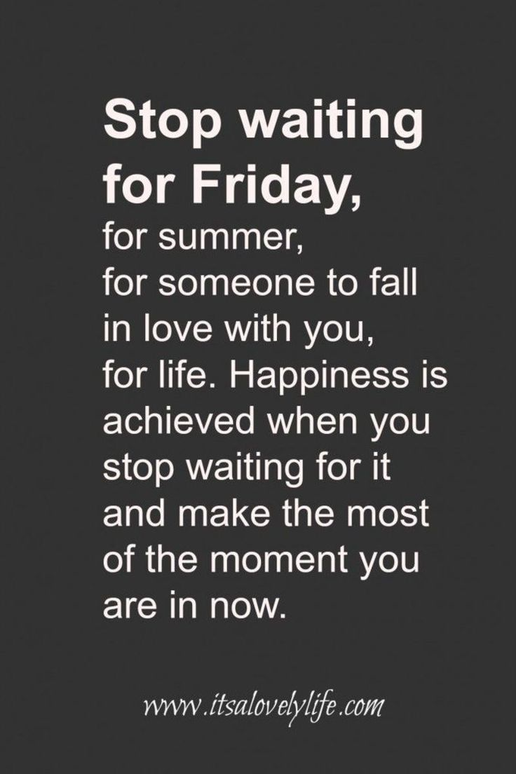 Happiness is achieved when you stop waiting for it and start enjoying the moment...