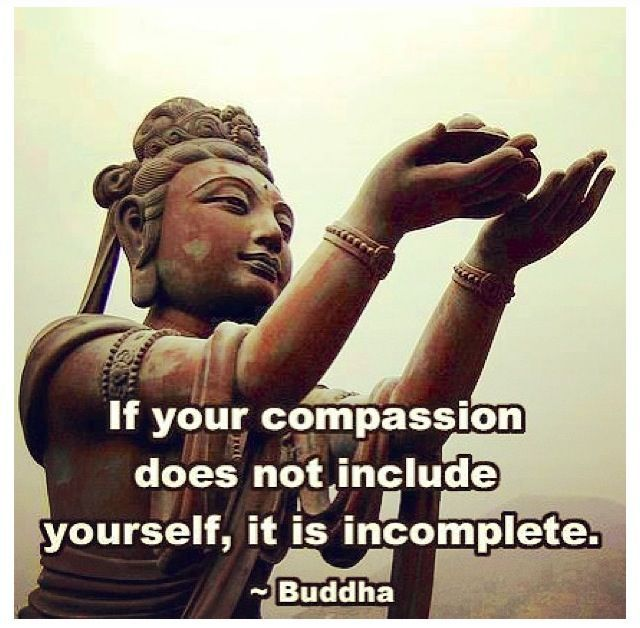 If your compassion does not include yourself, It is incomplete - Buddha