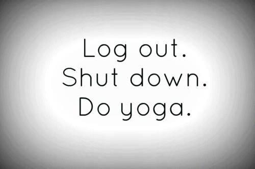 Log out. Shut down. Do yoga. ♥