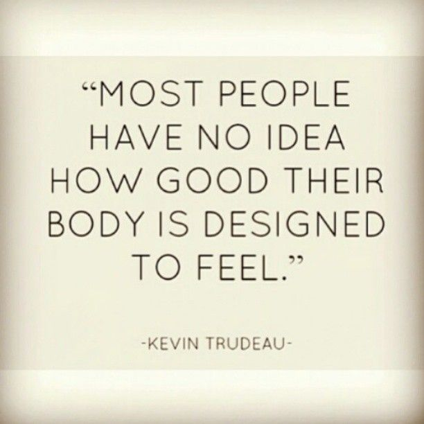 Move around: Most people have no idea how good their body is designed to feel. -...