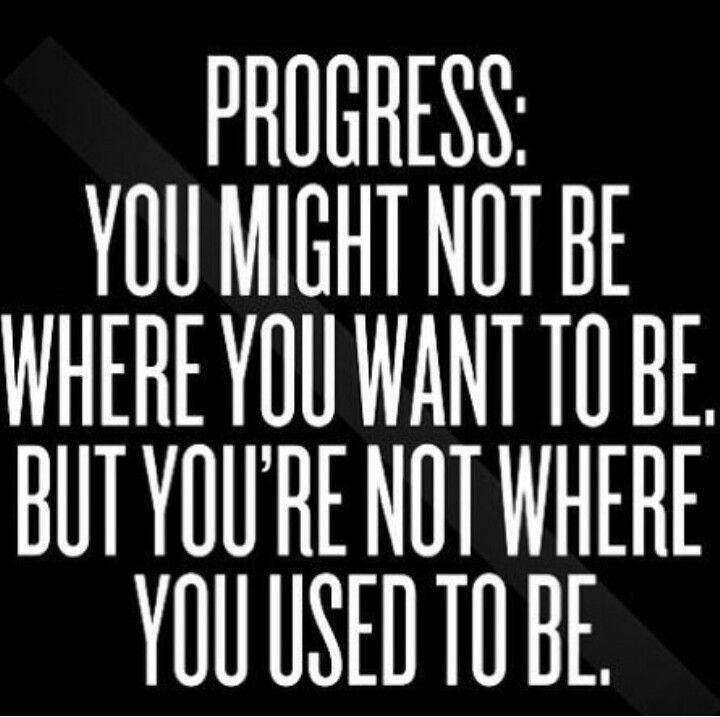 PROGRESS: YOU MIGHT NOT BE WHERE YOU WANT TO BE.BUT YOU'RE NOT WHERE YOU USE...