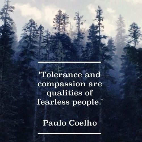 TOLERANCE AND COMPASSION ARE QUALITIES OF FEARLESS PEOPLE.. Paulo Coelho.