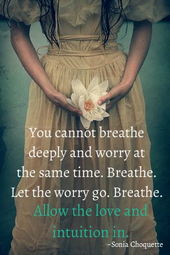 You cannot breathe deeply and worry at the same time. Breath. Let the worry go. ...