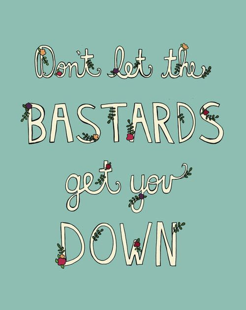 Don't Let the Bastards Get You Down. Sometimes we all just need to hear this...
