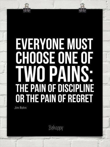 Everyone must choose one of two pains: The pain of discipline or the pain of reg...