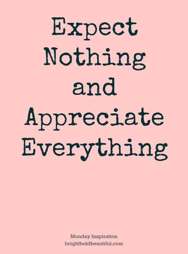 Expectations lead to disappointments. Appreciation leads to happiness. happiness...