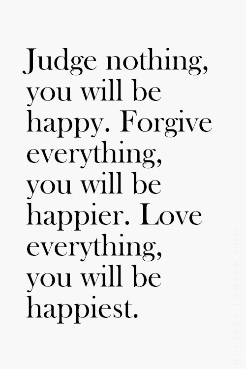 Judge nothing you will be happy. Forgive everything you will be happier. Love ev...