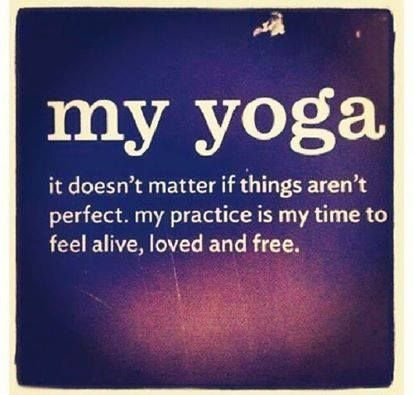 My Yoga.  It doesn't matter if things aren't perfect.  My practice is my time to...