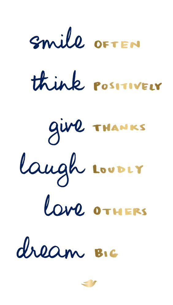 Smile Often, Think Positively, Give Thanks, Laugh Loudly, Love Others, Dream Big...
