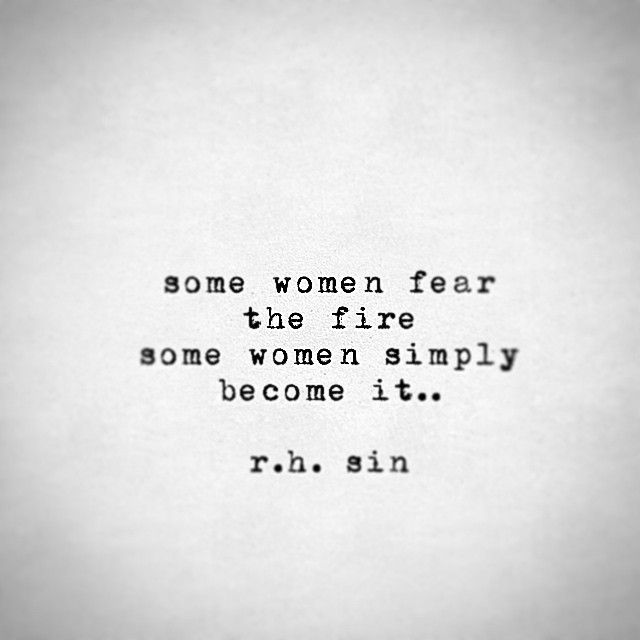 Some women fear the fire some women simply become it...