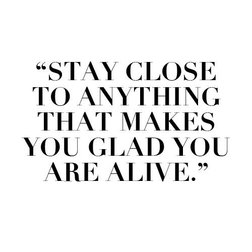 Stay close to anything that makes you glad you are alive — #Quote. Brough...