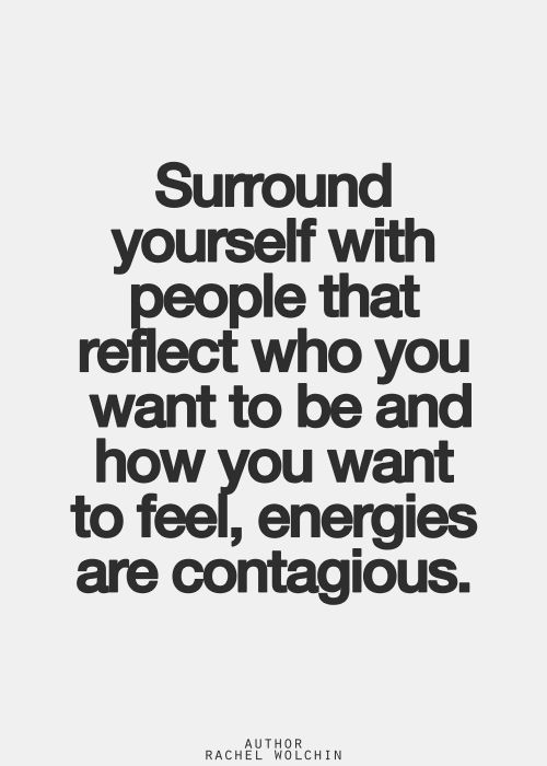 Surround yourself with people that reflect who you want to be and how you want t...