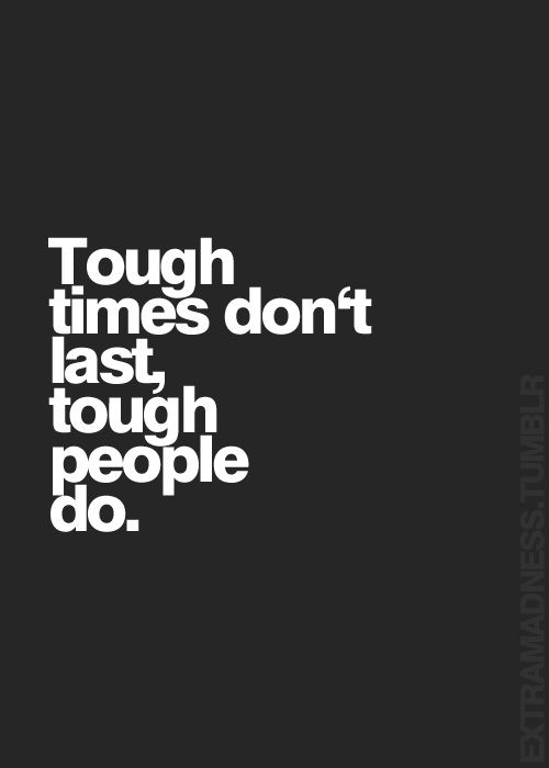 Tough times don't last, tough people do... inspirational quote