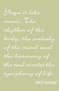 Yoga is like music. The rhythm of the body, the melody of the mind and the harmo...