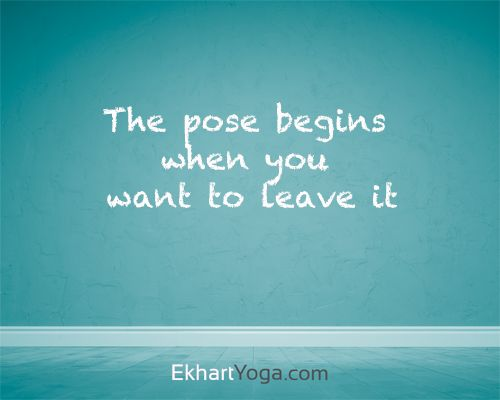 Yogis will tell you that when you want to get out of a pose staying in it will p...