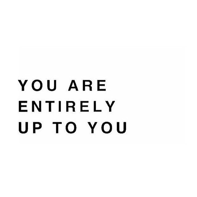You are entirely up to Y O U