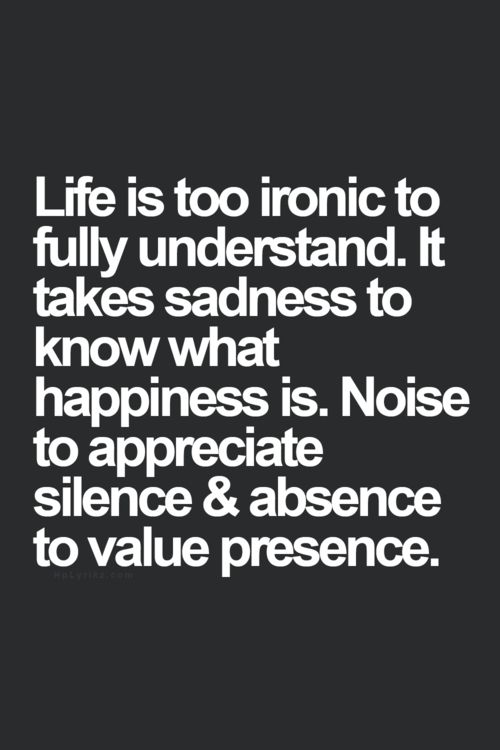 Life is too ironic to fully understand. It takes sadness to know what happiness ...