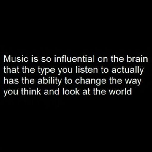 Music is very influential on the brain. Be careful with what type of music you l...