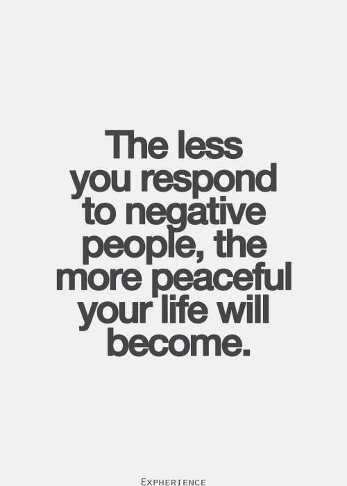 The less you respond to negative people, the more peaceful your life will become...