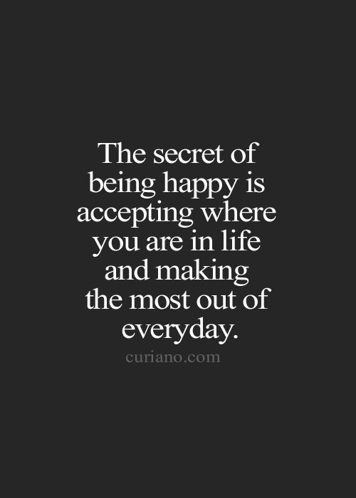 The secret of being happy is accepting where you are in life and making the most...