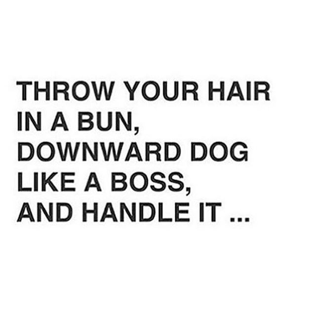 Throw your hair in a bun, downward dog like a boss, and handle it.