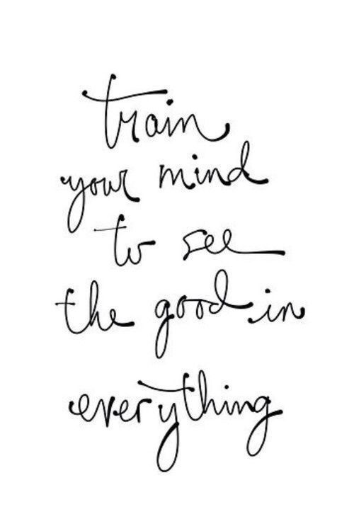 WORDS... Train your mind to see the good in everything ♥