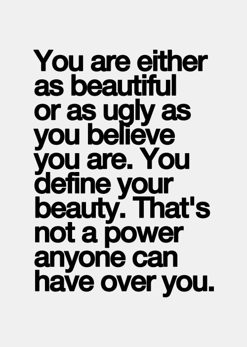 You are either as beautiful or as ugly as you believe you are. You define your b...