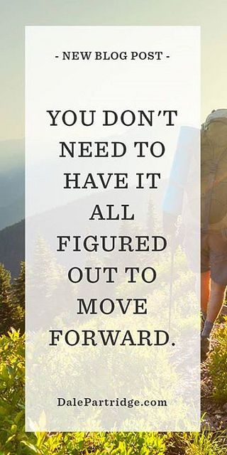 You don't need to have it all figured out to move forward.