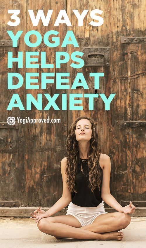 3 Ways Yoga Helps Defeat Anxiety