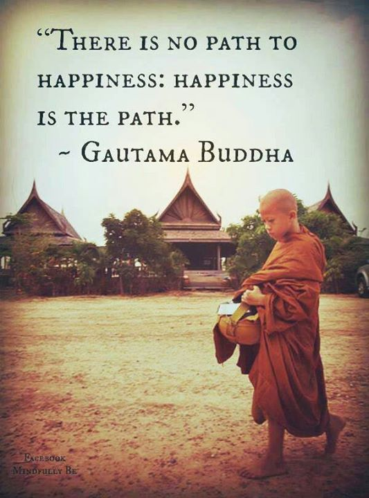 There is no path to happiness: happiness is the path. ~ Gautama Buddha #Quote Fo...