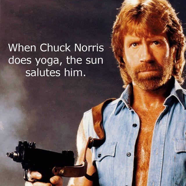 When Chuck Norris does yoga, the sun salutes him.