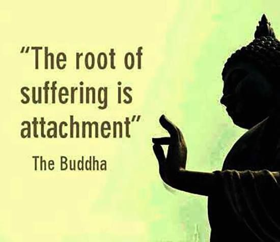 The root of suffering is attachment. This is so true, much suffering is connecte...