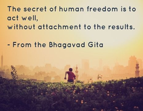 The secret of human freedom is to act well, without attachment to the results. -...