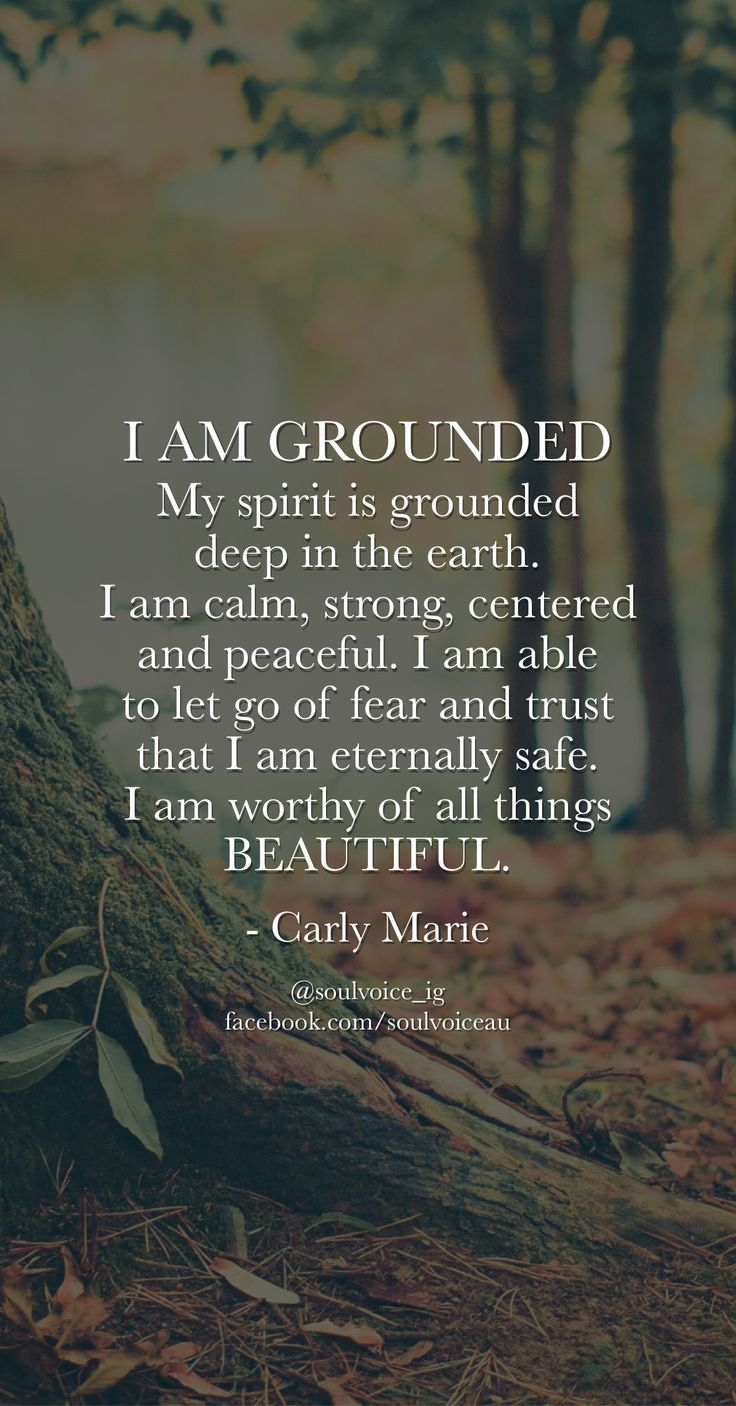 I AM GROUNDED. My spirit is grounded deep in the earth. I am calm, strong, cente...