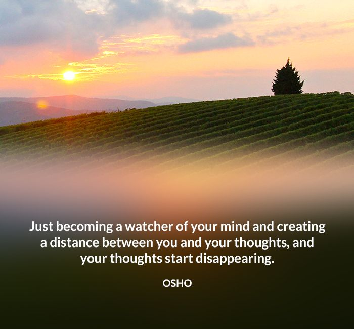 Just becoming a watcher of your mind and creating a distance between you and…