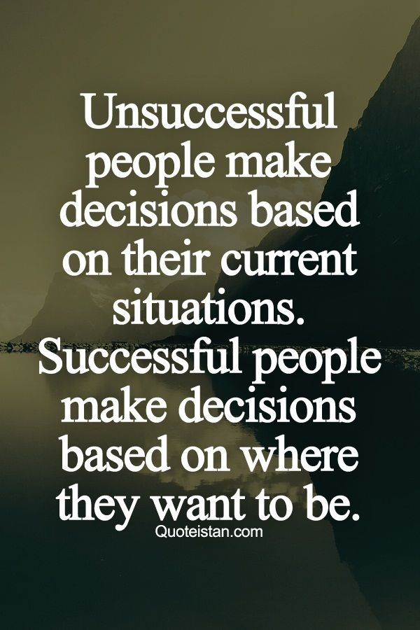 Unsuccessful people make decisions based on their current situations. Successful...