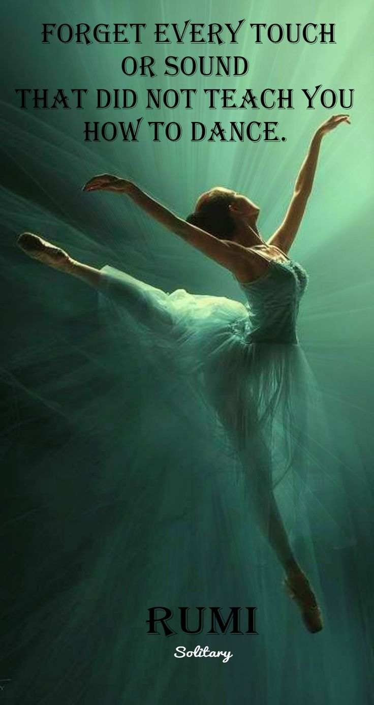 Forget every touch or sound that did not teach you how to dance. - Rumi, 1207-12...